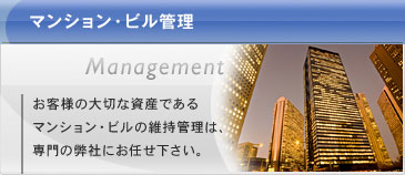 マンション・ビル管理:お客様の大切な資産であるマンション・ビルの維持管理は、専門の弊社にお任せ下さい。